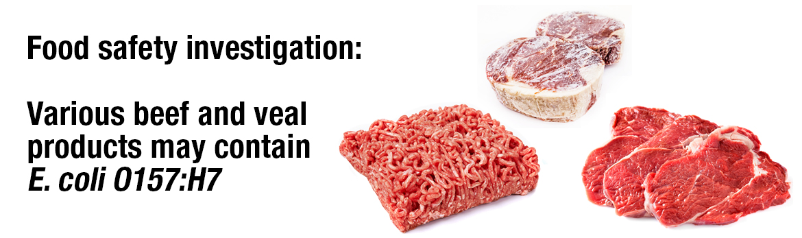 food safety investigation: Various raw beef and raw veal products  may contain E. coli O157:H7